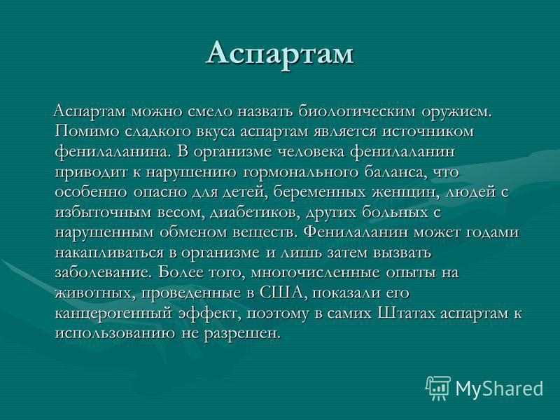Аспартам Аспартам можно смело назвать биологическим оружием. Помимо сладкого вкуса аспартам является источником фенилаланина. В организме человека фенилаланин приводит к нарушению гормонального баланса, что особенно опасно для детей, беременных женщи