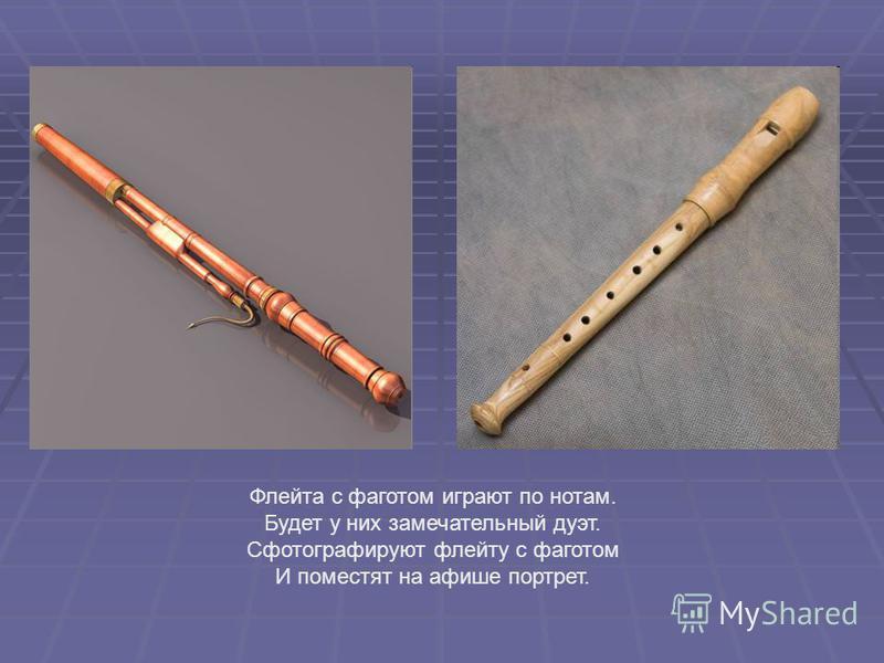 Флейта с фаготом играют по нотам. Будет у них замечательный дуэт. Сфотографируют флейту с фаготом И поместят на афише портрет.