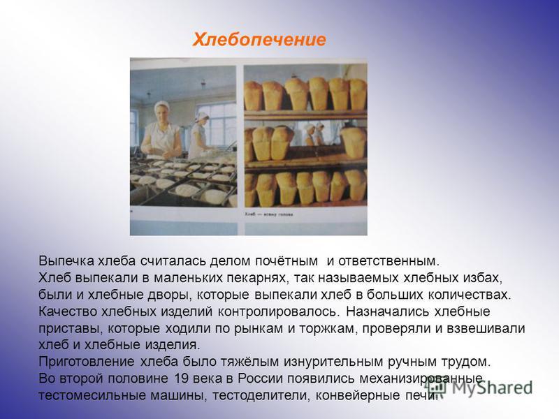 Выпечка хлеба считалась делом почётным и ответственным. Хлеб выпекали в маленьких пекарнях, так называемых хлебных избах, были и хлебные дворы, которые выпекали хлеб в больших количествах. Качество хлебных изделий контролировалось. Назначались хлебны