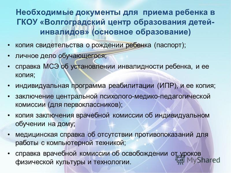 Необходимые документы для приема ребенка в ГКОУ «Волгоградский центр образования детей- инвалидов» (основное образование) копия свидетельства о рождении ребенка (паспорт); личное дело обучающегося; справка МСЭ об установлении инвалидности ребенка, и