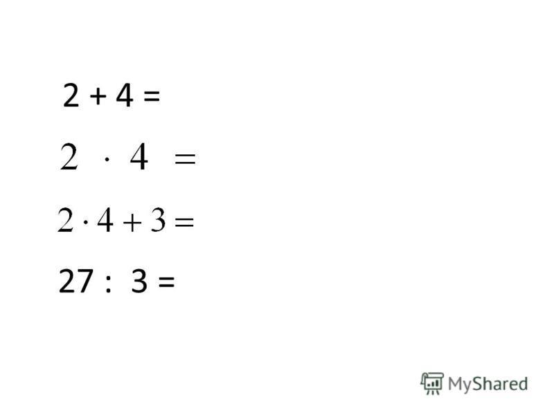 2 + 4 = 27 : 3 =