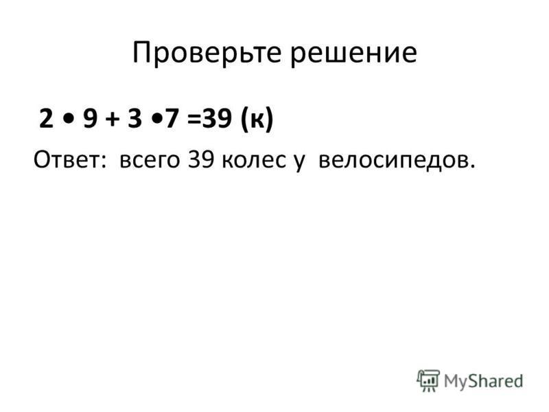 Проверьте решение 2 9 + 3 7 =39 (к) Ответ: всего 39 колес у велосипедов.