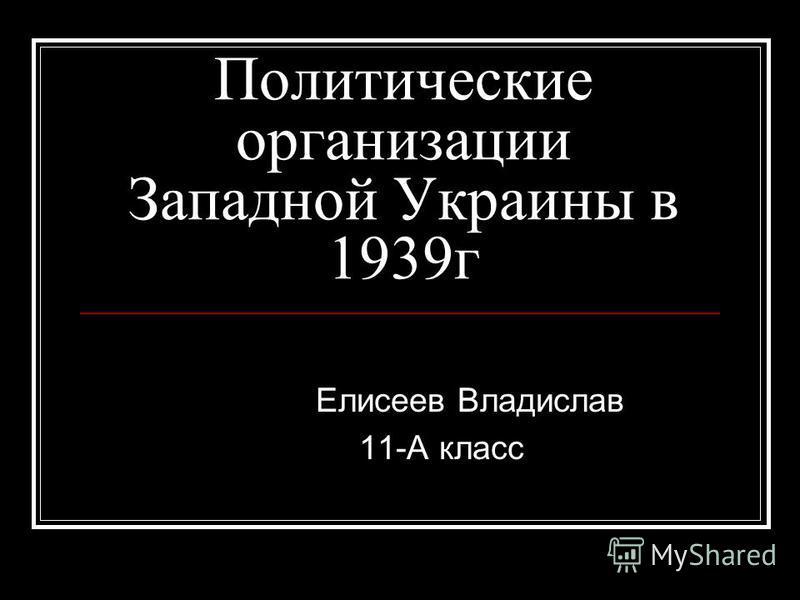 Политические организации Западной Украины в 1939г Елисеев Владислав 11-А класс