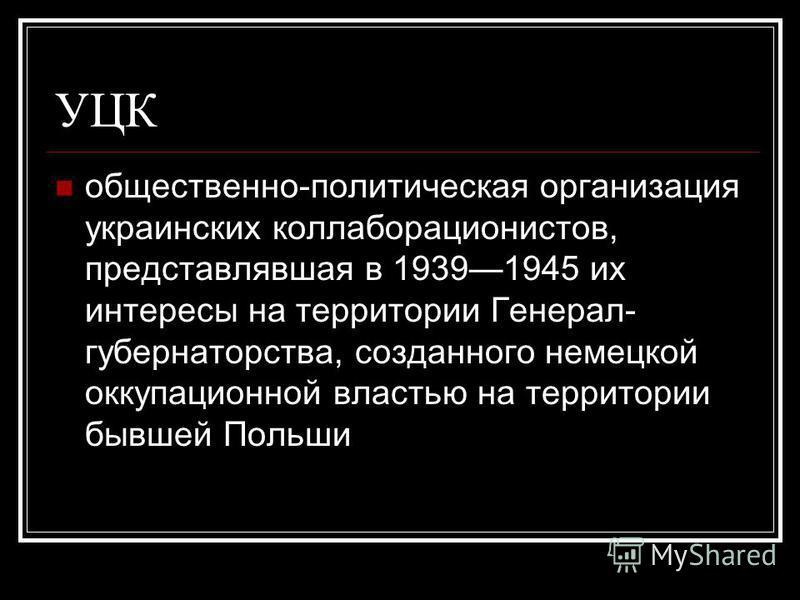 УЦК общественно-политическая организация украинских коллаборационистов, представлявшая в 19391945 их интересы на территории Генерал- губернаторства, созданного немецкой оккупационной властью на территории бывшей Польши