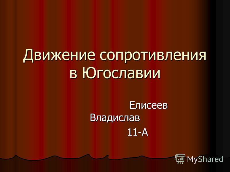Движение сопротивления в Югославии Елисеев Владислав Елисеев Владислав 11-А 11-А
