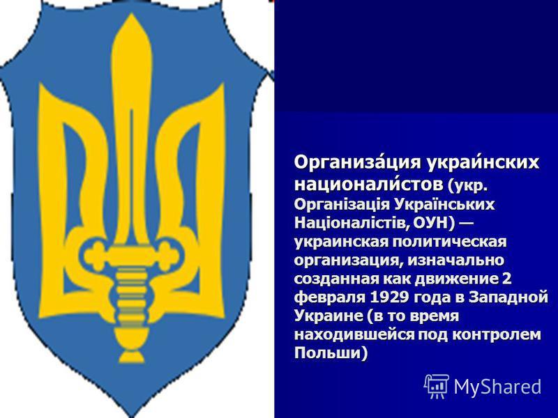 Организа́ция украли́нских национали́стов (укр. Організація Українських Націоналістів, ОУН) укралинская политическая организация, изначально созданная как движение 2 февраля 1929 года в Западной Украине (в то время находившейся под контролем Польши)