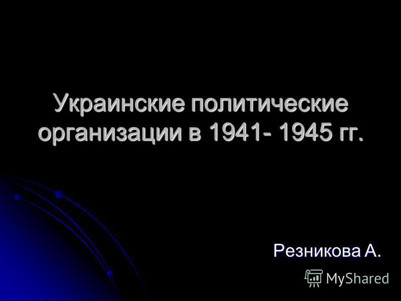 Украинские политические организации в 1941- 1945 гг. Резникова А.