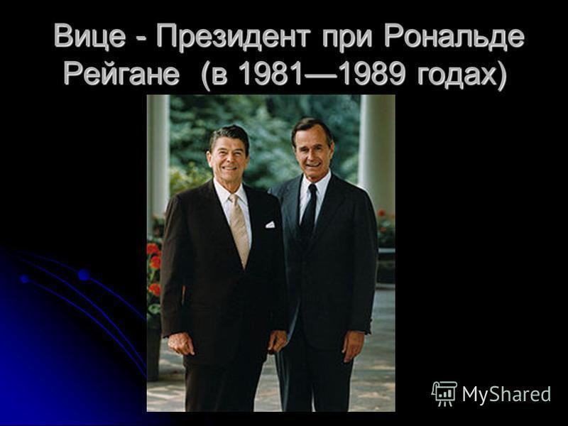Вице - Президент при Рональде Рейгане (в 19811989 годах) Вице - Президент при Рональде Рейгане (в 19811989 годах)