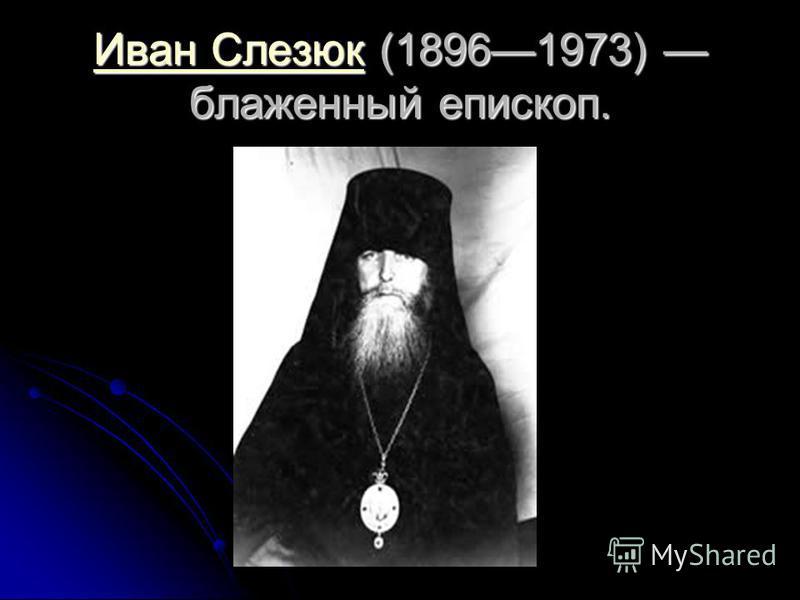 Иван Слезюк Иван Слезюк (18961973) блаженный епископ. Иван Слезюк