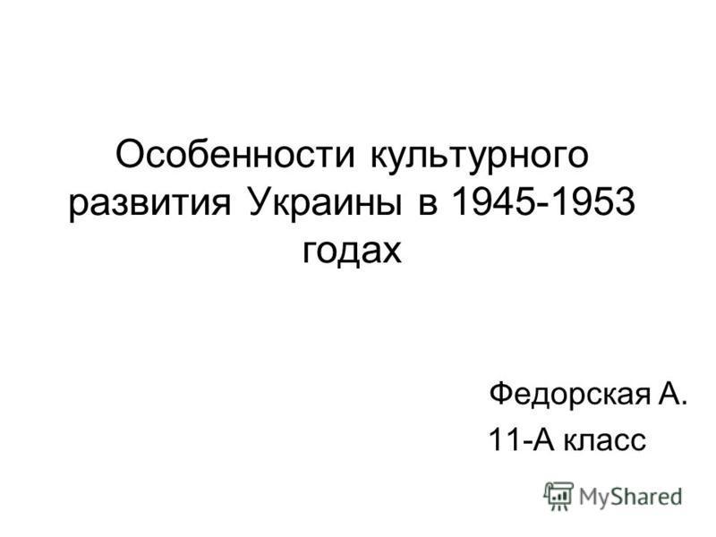 Особенности культурного развития Украины в 1945-1953 годах Федорская А. 11-А класс