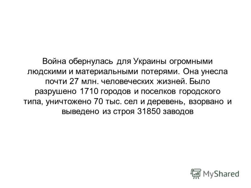 Война обернулась для Украины огромными людскими и материальными потерями. Она унесла почти 27 млн. человеческих жизней. Было разрушено 1710 городов и поселков городского типа, уничтожено 70 тыс. сел и деревень, взорвано и выведено из строя 31850 заво