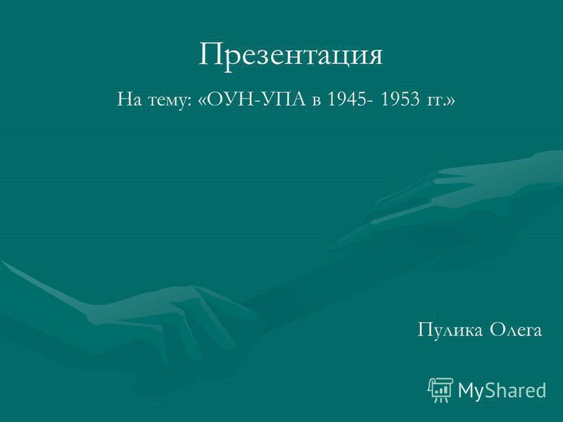 Презентация На тему: «ОУН-УПА в 1945- 1953 гг.» Пулика Олега