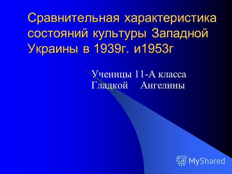 Сравнительная характеристика состояний культуры Западной Украины в 1939 г. и 1953 г Ученицы 11-А класса Гладкой Ангелины