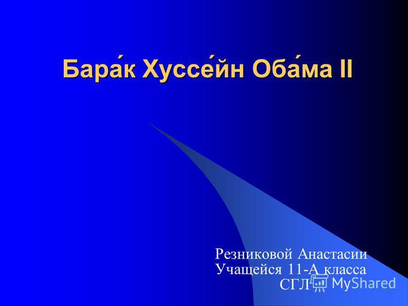 Бара́к Хуссе́ин Оба́ма II Резниковой Анастасии Учащейся 11-А класса СГЛ