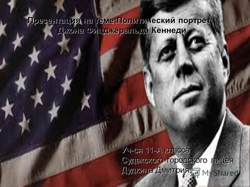 Уч-ся 11-А класса Судакского городского лицея Дудкина Дмитрия Презентация на теме:Политический портрет Джона Фицджеральда Кеннеди