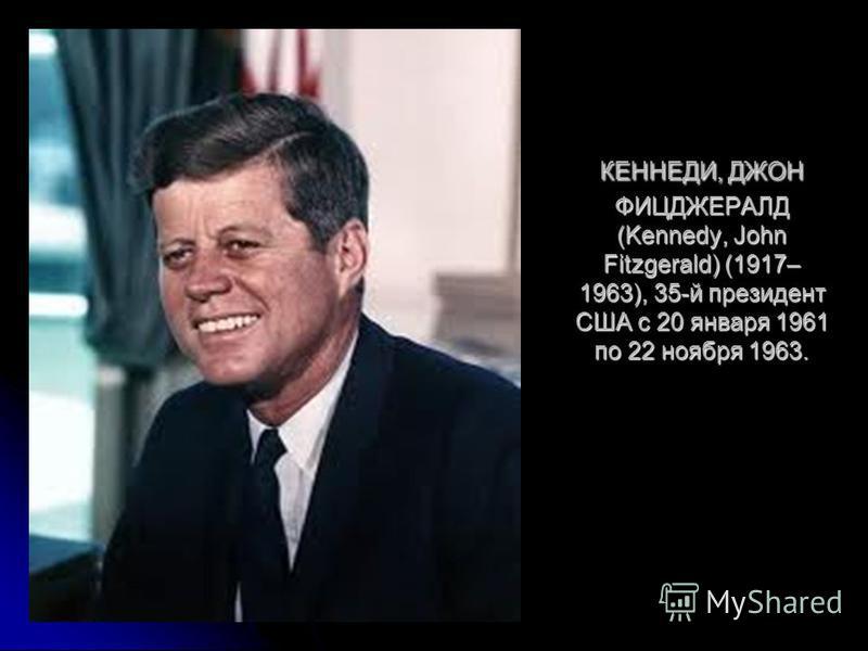 КЕННЕДИ, ДЖОН ФИЦДЖЕРАЛД (Kennedy, John Fitzgerald) (1917– 1963), 35-й президент США с 20 января 1961 по 22 ноября 1963.