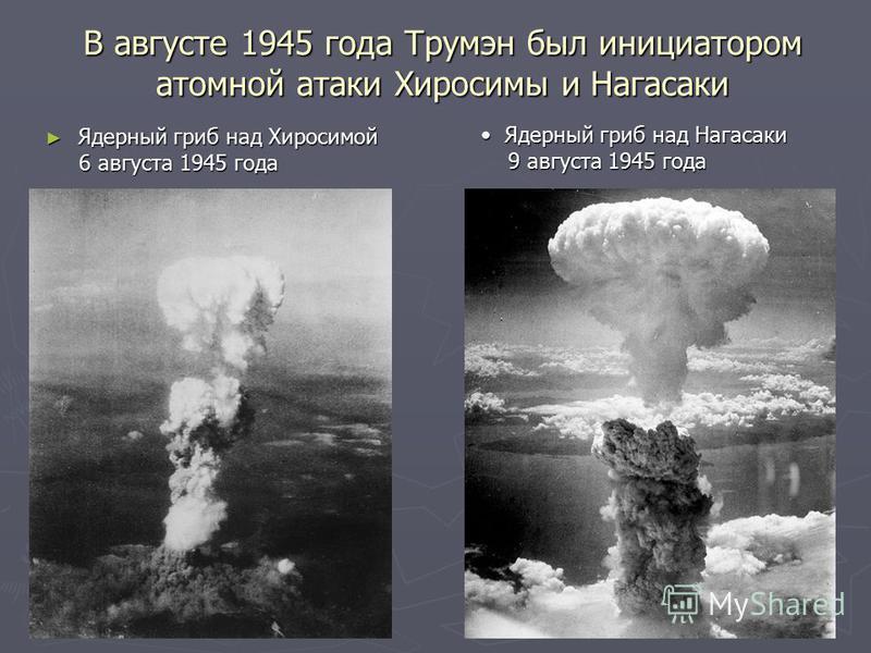 В августе 1945 года Трумэн был инициатором атомной атаки Хиросимы и Нагасаки Ядерный гриб над Хиросимой Ядерный гриб над Хиросимой 6 августа 1945 года 6 августа 1945 года Ядерный гриб над Нагасаки Ядерный гриб над Нагасаки 9 августа 1945 года 9 авгус