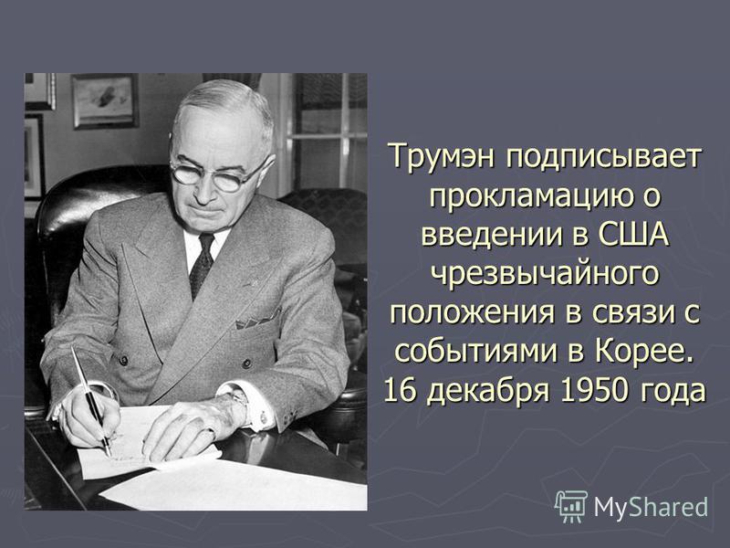 Трумэн подписывает прокламацию о введении в США чрезвычайного положения в связи с событиями в Корее. 16 декабря 1950 года