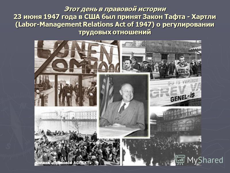 Этот день в правовой истории 23 июня 1947 года в США был принят Закон Тафта - Хартли (Labor-Management Relations Act of 1947) о регулировании трудовых отношений