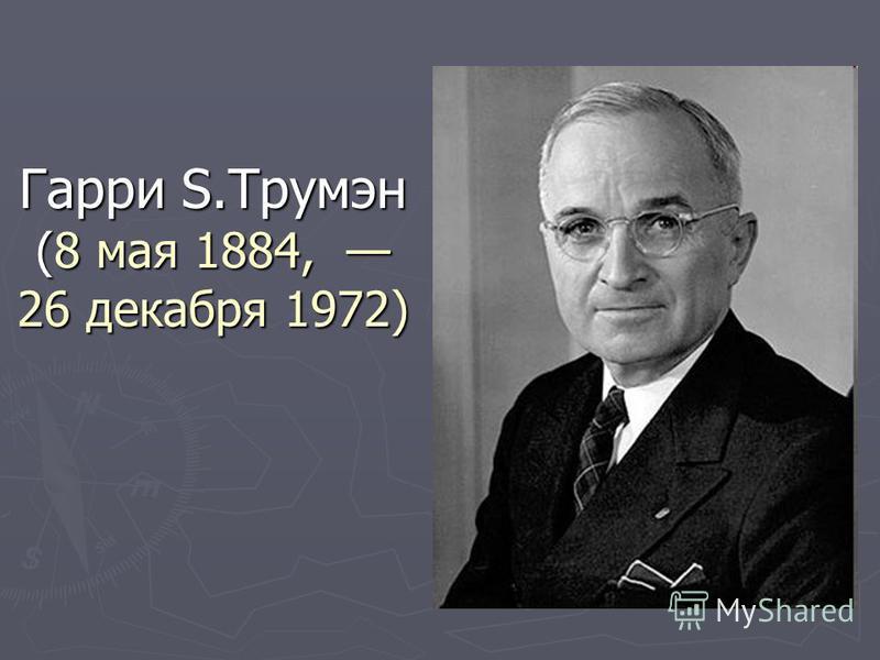 Гарри S.Трумэн (8 мая 1884, 26 декабря 1972)
