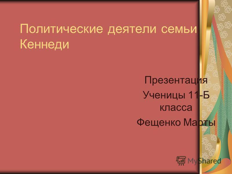Политические деятели семьи Кеннеди Презентация Ученицы 11-Б класса Фещенко Марты
