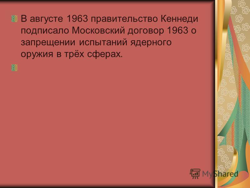 В августе 1963 правительство Кеннеди подписало Московский договор 1963 о запрещении испытаний ядерного оружия в трёх сферах.