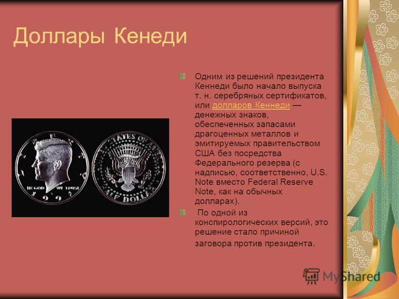 Доллары Кенеди Одним из решений президента Кеннеди было начало выпуска т. н. серебряных сертификатов, или долларов Кеннеди денежных знаков, обеспеченных запасами драгоценных металлов и эмитируемых правительством США без посредства Федерального резерв