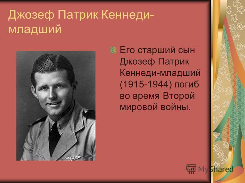 Джозеф Патрик Кеннеди- младший Его старший сын Джозеф Патрик Кеннеди-младший (1915-1944) погиб во время Второй мировой войны.
