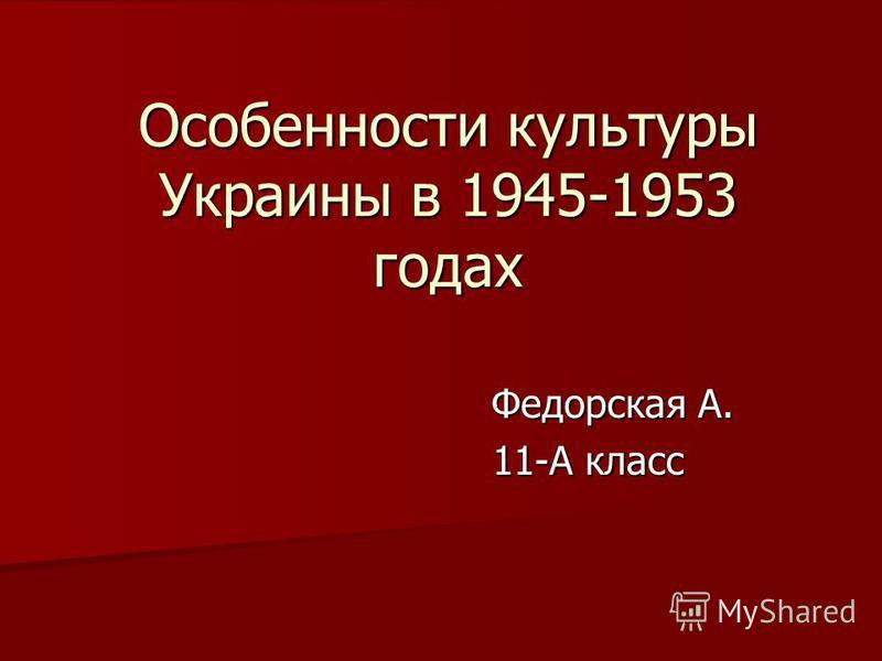 Особенности культуры Украины в 1945-1953 годах Федорская А. Федорская А. 11-А класс 11-А класс