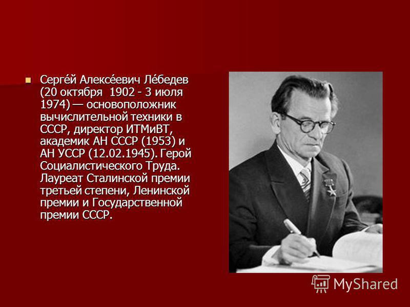 Серге́й Алексе́евич Ле́бедев (20 октября 1902 - 3 июля 1974) основоположник вычислительной техники в СССР, директор ИТМиВТ, академик АН СССР (1953) и АН УССР (12.02.1945). Герой Социалистического Труда. Лауреат Сталинской премии третьей степени, Лени