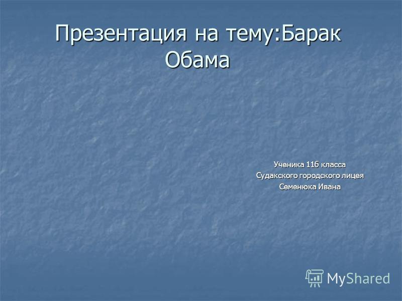 Презентация на тему:Барак Обама Ученика 11 б класса Судакского городского лицея Семенюка Ивана