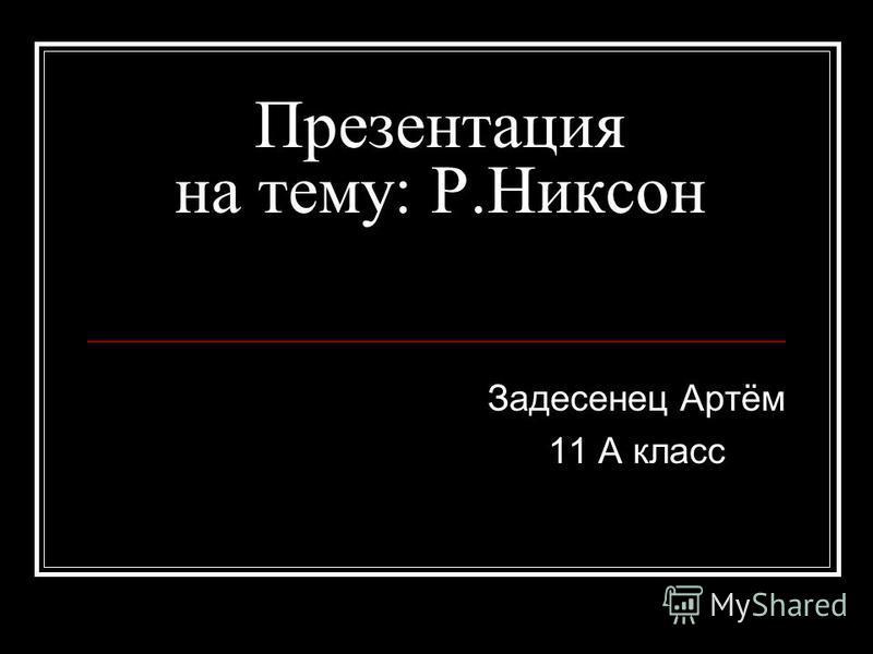 Презентация на тему: Р.Никсон Задесенец Артём 11 А класс