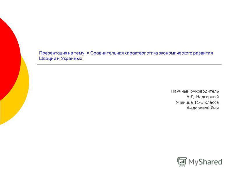 Презентация на тему: « Сравнительная характеристика экономического развития Швеции и Украины» Научный руководитель А.Д. Надгорный Ученица 11-Б класса Федоровой Яны