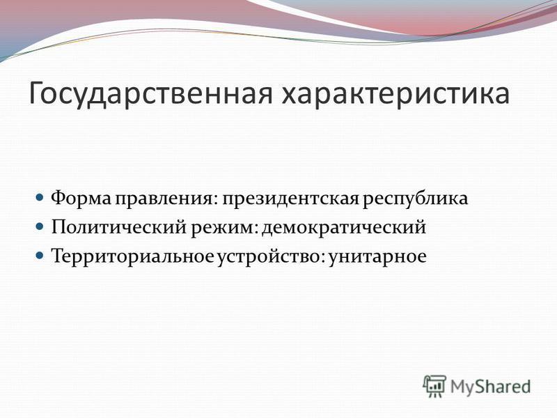 Государственная характеристика Форма правления: президентская республика Политический режим: демократический Территориальное устройство: унитарное