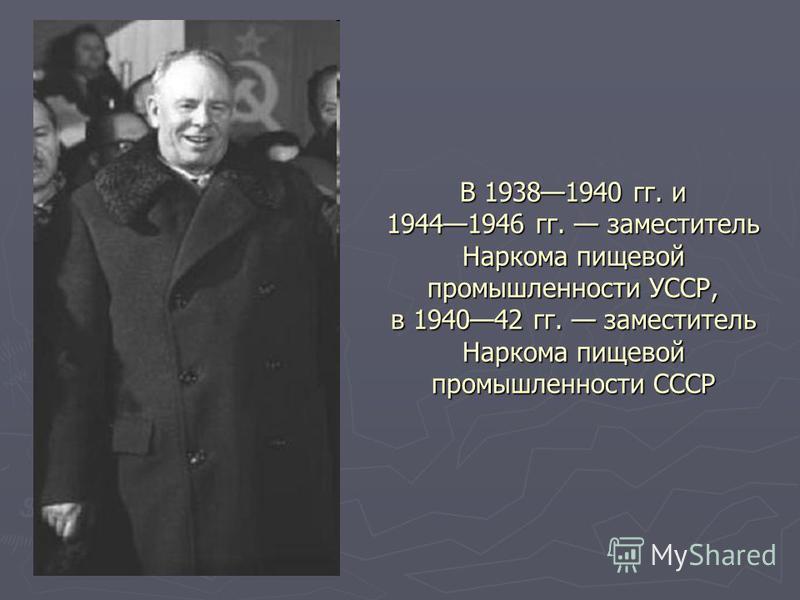 В 19381940 гг. и 19441946 гг. заместитель Наркома пищевой промышленности УССР, в 194042 гг. заместитель Наркома пищевой промышленности СССР