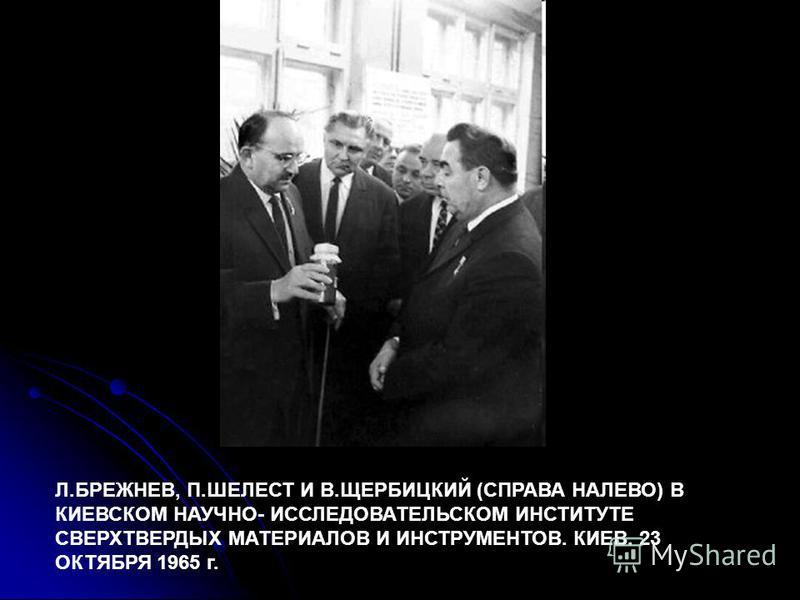 Л.БРЕЖНЕВ, П.ШЕЛЕСТ И В.ЩЕРБИЦКИЙ (СПРАВА НАЛЕВО) В КИЕВСКОМ НАУЧНО- ИССЛЕДОВАТЕЛЬСКОМ ИНСТИТУТЕ СВЕРХТВЕРДЫХ МАТЕРИАЛОВ И ИНСТРУМЕНТОВ. КИЕВ. 23 ОКТЯБРЯ 1965 г.
