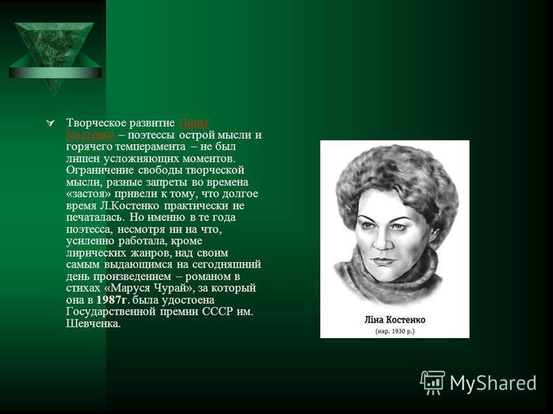 Творческое развитие Лины Костенко – поэтессы острой мысли и горячего темперамента – не был лишен усложняющих моментов. Ограничение свободы творческой мысли, разные запреты во времена «застоя» привели к тому, что долгое время Л.Костенко практически не