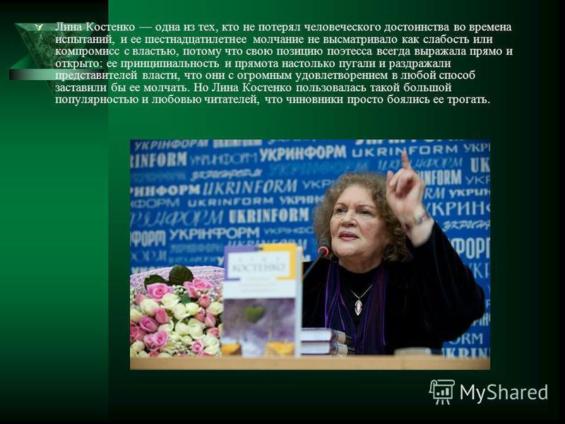 Лина Костенко одна из тех, кто не потерял человеческого достоинства во времена испытаний, и ее шестнадцатилетнее молчание не высматривало как слабость или компромисс с властью, потому что свою позицию поэтесса всегда выражала прямо и открыто: ее прин
