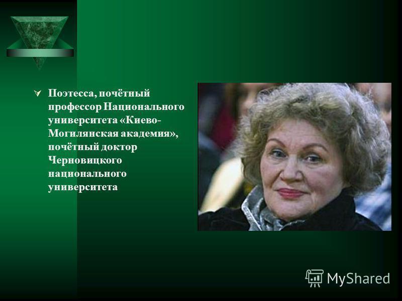 Поэтесса, почётный профессор Национального университета «Киево- Могилянская академия», почётный доктор Черновицкого национального университета