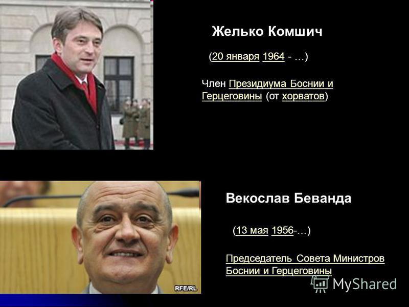 Желько Комшич (20 января 1964 - …)20 января 1964 Член Президиума Боснии и Герцеговины (от хорватов)Президиума Боснии и Герцеговиныхорватов (13 мая 1956-…)13 мая 1956 Векослав Беванда Председатель Совета Министров Боснии и Герцеговины