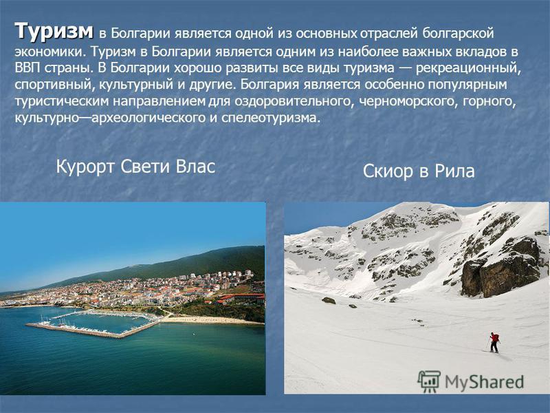 Туризм Туризм в Болгарии является одной из основных отраслей болгарской экономики. Туризм в Болгарии является одним из наиболее важных вкладов в ВВП страны. В Болгарии хорошо развиты все виды туризма рекреационный, спортивный, культурный и другие. Бо