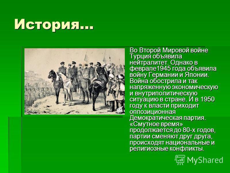 История… Во Второй Мировой войне Турция объявила нейтралитет. Однако в феврале 1945 года объявила войну Германии и Японии. Война обострила и так напряженную экономическую и внутриполитическую ситуацию в стране. И в 1950 году к власти приходит оппозиц