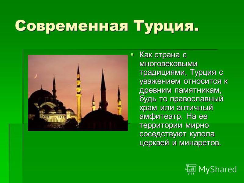 Современная Турция. Как страна с многовековыми традициями, Турция с уважением относится к древним памятникам, будь то православный храм или античный амфитеатр. На ее территории мирно соседствуют купола церквей и минаретов. Как страна с многовековыми