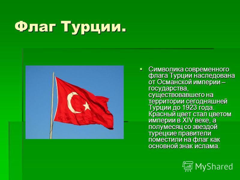 Флаг Турции. Символика современного флага Турции наследована от Османской империи – государства, существовавшего на территории сегодняшней Турции до 1923 года. Красный цвет стал цветом империи в XIV веке, а полумесяц со звездой турецкие правители пом