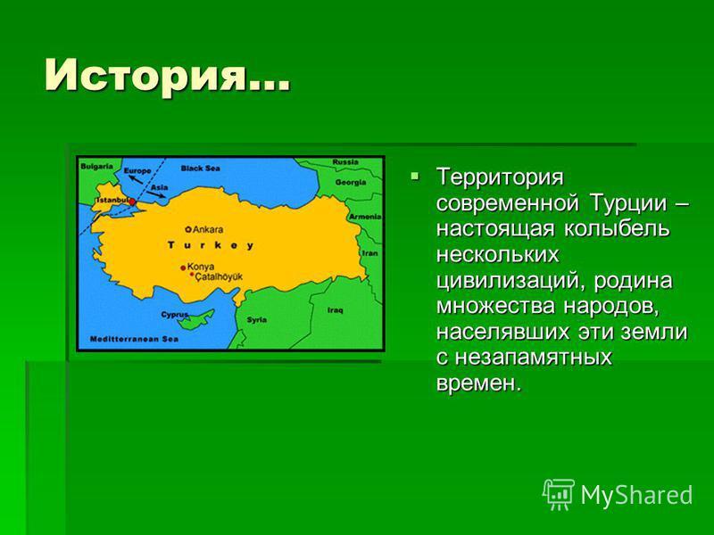 История… Территория современной Турции – настоящая колыбель нескольких цивилизаций, родина множества народов, населявших эти земли с незапамятных времен. Территория современной Турции – настоящая колыбель нескольких цивилизаций, родина множества наро