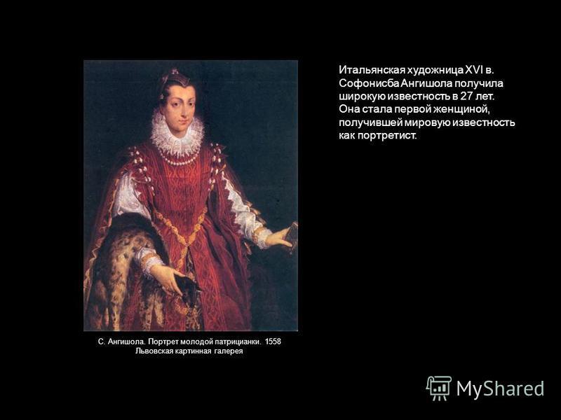 Итальянская художница XVI в. Софонисба Ангишола получила широкую известность в 27 лет. Она стала первой женщиной, получившей мировую известность как портретист. С. Ангишола. Портрет молодой патрицианки. 1558 Львовская картинная галерея
