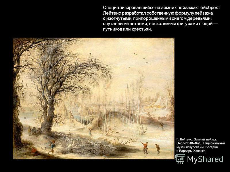 Специализировавшийся на зимних пейзажах Гейсбрехт Лейтенс разработал собственную формулу пейзажа с изогнутыми, припорошенными снегом деревьями, спутанными ветвями, несколькими фигурами людей путников или крестьян. Г. Лейтенс. Зимний пейзаж Около 1618