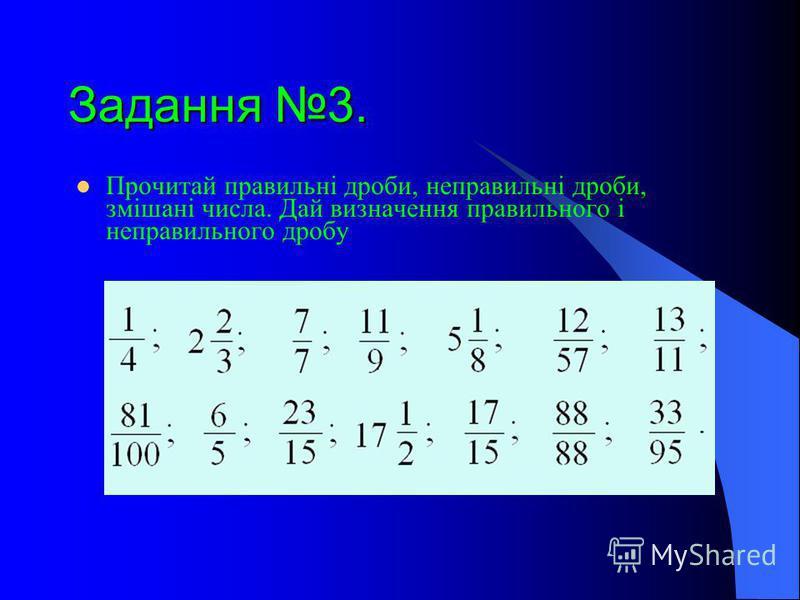 Задання 3. Прочитай правильні дроби, неправильні дроби, змішані числа. Дай визначення правильного і неправильного дробу