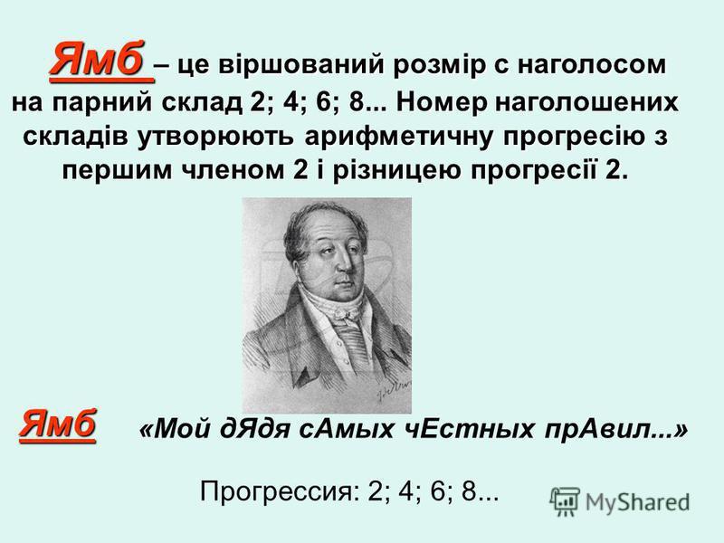 Ямб – це віршований розмір с наголосом на парний склад 2; 4; 6; 8... Номер наголошених складів утворюють арифметичну прогресію з першим членом 2 і різницею прогресії 2. Ямб – це віршований розмір с наголосом на парний склад 2; 4; 6; 8... Номер наголо