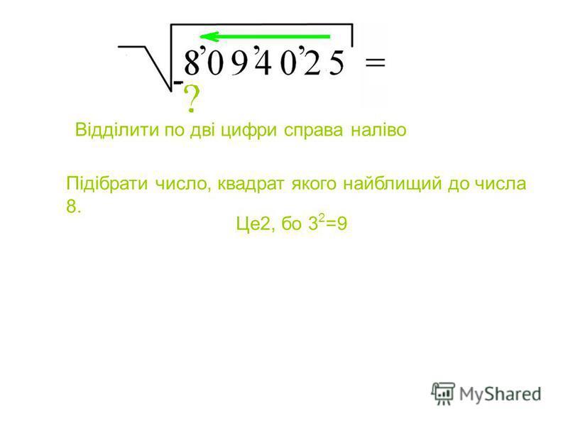 Підібрати число, квадрат якого найблищий до числа 8. Відділити по дві цифри справа наліво Це2, бо 3 2 =9